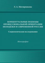 Концептуальные подходы профессиональной ориентации молодёжи в России (социологические исследования) ISBN 978-5-394-02521-1