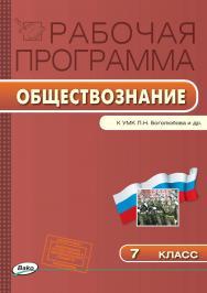 Рабочая программа по обществознанию. 7 класс. – 3-е изд., эл. – (Рабочие программы). ISBN 978-5-408-04868-7
