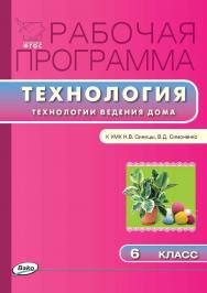 Рабочая программа по технологии (Технологии ведения дома). 6 класса. – 2-е изд., эл. – (Рабочие программы). ISBN 978-5-408-04941-7