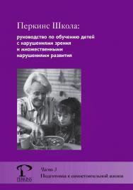 Перкинс Школа : руководство по обучению детей с нарушениями зрения и множественными нарушениями развития. Часть 3. Подготовка к самостоятельной жизни ISBN 978-5-4212-0537-1
