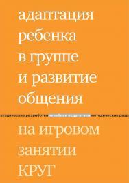 Адаптация ребенка в группе и развитие общения на игровом занятии КРУГ ISBN 978-5-4212-0547-0