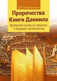 Пророчества Книги Даниила. Духовный взгляд на прошлое и будущее человечества ISBN 978-5-4212-0571-5