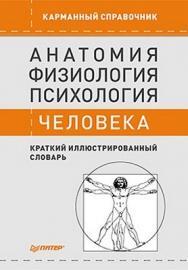 Анатомия, физиология, психология человека. Краткий иллюстрированный словарь ISBN 978-5-4237-0234-2