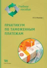 Практикум по таможенным платежам: Учебное пособие ISBN 978-5-4377-0134-8