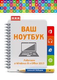 Ваш ноутбук. Работаем в Windows 8 и Office 2013 ISBN 978-5-4461-0258-7