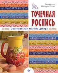 Точечная роспись. Оригинальная техника декора ISBN 978-5-4461-0298-3
