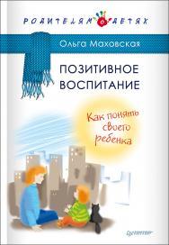 Позитивное воспитание. Как понять своего ребенка ISBN 978-5-4461-0347-8