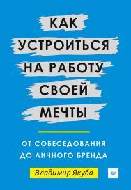 Как устроиться на работу своей мечты: от собеседования до личного бренда ISBN 978-5-4461-0487-1