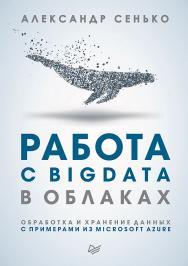 Работа с BigData в облаках. Обработка и хранение данных с примерами из Microsoft Azure ISBN 978-5-4461-0578-6
