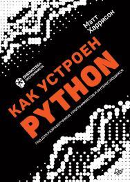 Как устроен Python. Гид для разработчиков, программистов и интересующихся ISBN 978-5-4461-0906-7