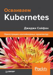Осваиваем Kubernetes. Оркестрация контейнерных архитектур ISBN 978-5-4461-0973-9