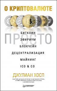 О криптовалюте просто. Биткоин, эфириум, блокчейн, децентрализация, майнинг, ICO & Co ISBN 978-5-4461-0975-3