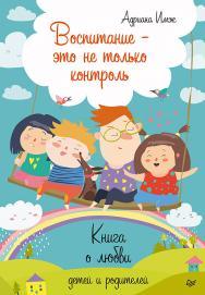 Воспитание — это не только контроль. Книга о любви детей и родителей ISBN 978-5-4461-1097-1