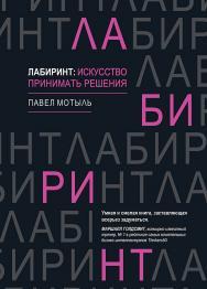 Лабиринт: искусство принимать решения ISBN 978-5-4461-1457-3