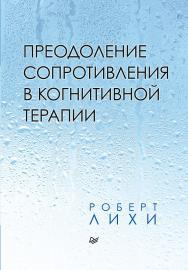 Преодоление сопротивления в когнитивной терапии. — (Серия «Когнитивно-поведенческая психотерапия») ISBN 978-5-4461-1630-0