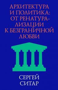 Архитектура и политика. От ренатурализации к безграничной любви ISBN 978-5-457-66007-6