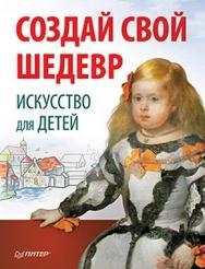 Создай свой шедевр. Искусство для детей ISBN 978-5-459-00404-5