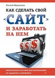 Как сделать свой сайт и заработать на нем. Практическое пособие для начинающих по заработку в Интернете ISBN 978-5-459-01666-6