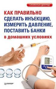Как правильно сделать инъекцию, измерить давление, поставить банки в домашних условиях ISBN 978-5-459-01672-7