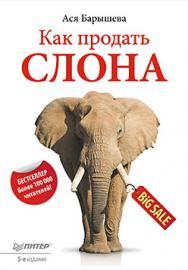 Как продать слона. 5-е изд. ISBN 978-5-496-00310-0