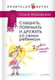 Слышать, понимать и дружить со своим ребенком. 7 правил  успешной мамы ISBN 978-5-496-01561-5