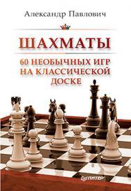 Шахматы. 60 необычных игр на классической доске ISBN 978-5-496-01800-5
