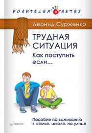 Трудная ситуация. Как поступить, если... Пособие по выживанию в семье, школе, на улице ISBN 978-5-496-01840-1
