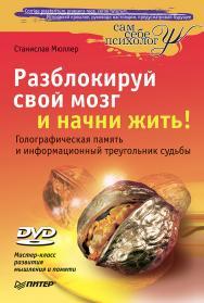 Разблокируй свой мозг и начни жить! (+DVD Мастер-класс развития мышления и памяти) — (Серия «Сам себе психолог») ISBN 978-5-49807-780-2