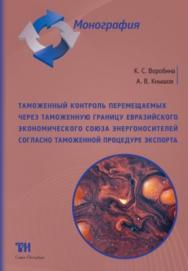 Таможенный контроль перемещаемых через таможенную границу Евразийского экономического союза энергоносителей согласно таможенной процедуре экспорта: Монография ISBN 978-5-6040327-8-7