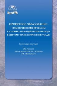 Проектное образование: организационные проблемы в условиях необходимости перехода к шестому технологическому укладу: коллективная монография ISBN 978-5-6042041-5-3