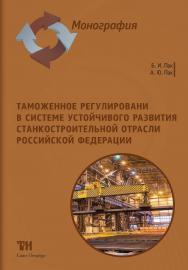 Таможенное регулирование в системе устойчивого развития станкостроительной отрасли Российской Федерации: Монография ISBN 978-5-6044302-4-8