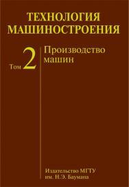 Технология машиностроения : учеб. для вузов : в 2 т. Т. 2 : Производство машин ISBN 978-5-7038-3443-5