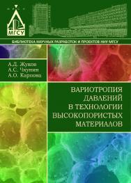 Вариотропия давлений в технологии высокопористых материалов ISBN 978-5-7264-1525-3