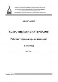 Сопротивление материалов : рабочая тетрадь для решения задач : в 2 ч. Ч. 1 ISBN 978-5-7264-1721-9