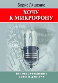 Хочу к микрофону: Профессиональные советы диктору ISBN 978-5-7567-0450-1