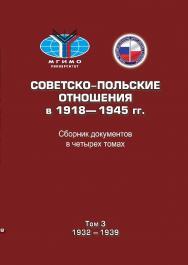 Советско-польские отношения в 1918–1945 гг.: Сборник документов в четырех томах. Том 3: 1932–1939 ISBN 978-5-7567-0924-7