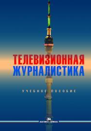 Телевизионная журналистика: Учеб. пособие для студентов вузов ISBN 978-5-7567-1004-5