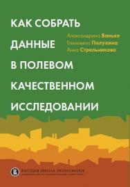 Как собрать данные в полевом качественном исследовании [Текст] ISBN 978-5-75982086-4