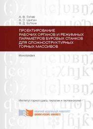 Проектирование рабочих органов и режимных параметров буровых станков для сложноструктурных горных массивов ISBN 978-5-7638-2569-5