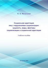 Социальная адаптация лиц с нарушениями социализации: сущность, виды, факторы социализации и социальной адаптации ISBN 978-5-8154-0457-1