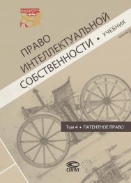 Право интеллектуальной собственности. Т. 4. Патентное право: Учебник ISBN 978-5-8354-1556-4
