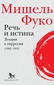 Речь и истина. Лекции о парресии (1982-1983) ISBN 978-5-85006-155-5