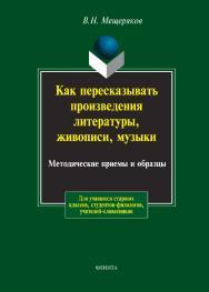 Как пересказывать произведения литературы, живописи, музыки: Методические приемы и образцы/ В.Н. Мещеряков ISBN 978-5-89349-295-8
