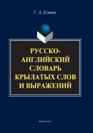 Русско — английский словарь крылатых слов и выражений ISBN 978-5-89349-678-9