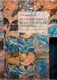 Московская архитектурная керамика. Конец XIX - начало XX века ISBN 978-5-89826-434-5