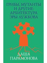 Грибы, мутанты и другие. Архитектура эры Лужкова ISBN 978-5-906264-08-4