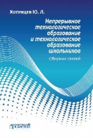 Непрерывное технологическое образование и технологическое образование школьников ISBN 978-5-906879-98-1