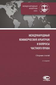 Международный коммерческий арбитраж и вопросы частного права : Сборник статей. – 2-е изд., перераб. и доп. ISBN 978-5-907139-31-2