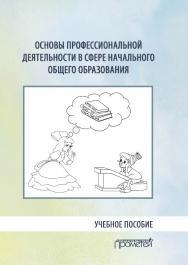 Основы профессиональной деятельности в сфере начального общего образования: Учебное пособие ISBN 978-5-907166-70-7