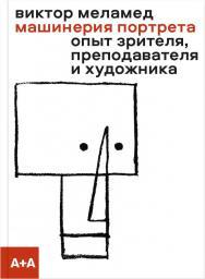 Машинерия портрета. Опыт зрителя, преподавателя и художника ISBN 978-5-91103-511-2